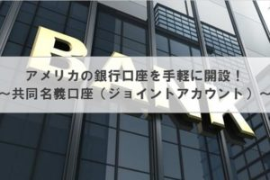 アメリカの銀行口座を手軽に開設! ~共同名義口座(ジョイントアカウント)~