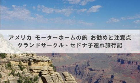 アメリカ モーターホームの旅 お勧めと注意点│グランドサークル・セドナ子連れ旅行記