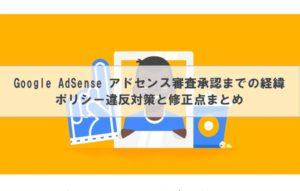 Google AdSense アドセンス審査承認までの経緯│ポリシー違反対策と修正点まとめ
