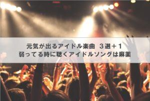 元気が出るアイドル楽曲 3選+1│弱ってる時に聴くアイドルソングは麻薬